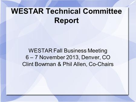 WESTAR Technical Committee Report WESTAR Fall Business Meeting 6 – 7 November 2013, Denver, CO Clint Bowman & Phil Allen, Co-Chairs.