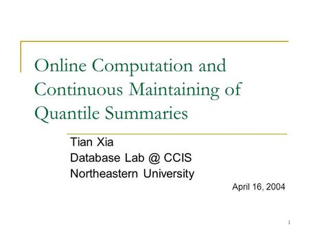 1 Online Computation and Continuous Maintaining of Quantile Summaries Tian Xia Database CCIS Northeastern University April 16, 2004.