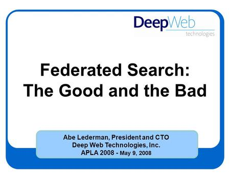 Federated Search: The Good and the Bad Abe Lederman, President and CTO Deep Web Technologies, Inc. APLA 2008 - May 9, 2008.
