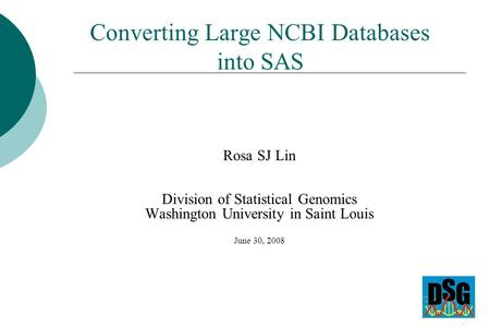 Converting Large NCBI Databases into SAS Rosa SJ Lin Division of Statistical Genomics Washington University in Saint Louis June 30, 2008.