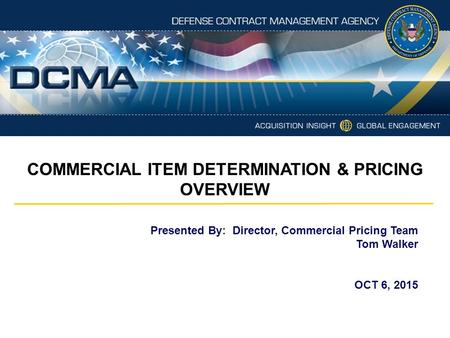 Presented By: Director, Commercial Pricing Team Tom Walker OCT 6, 2015 COMMERCIAL ITEM DETERMINATION & PRICING OVERVIEW.