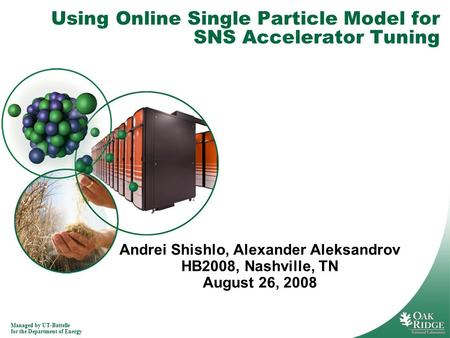 Managed by UT-Battelle for the Department of Energy Using Online Single Particle Model for SNS Accelerator Tuning Andrei Shishlo, Alexander Aleksandrov.