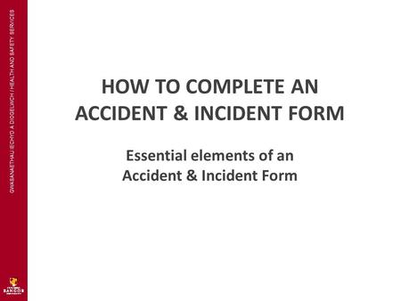 GWASANAETHAU IECHYD A DIOGELWCH / HEALTH AND SAFETY SERVICES HOW TO COMPLETE AN ACCIDENT & INCIDENT FORM Essential elements of an Accident & Incident Form.