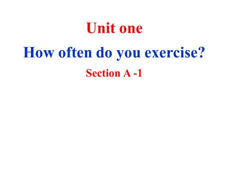 Unit one How often do you exercise? Section A -1.