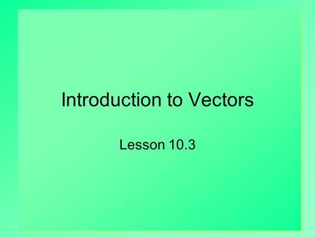 Introduction to Vectors Lesson 10.3. 2 Scalars vs. Vectors Scalars  Quantities that have size but no direction  Examples: volume, mass, distance, temp.