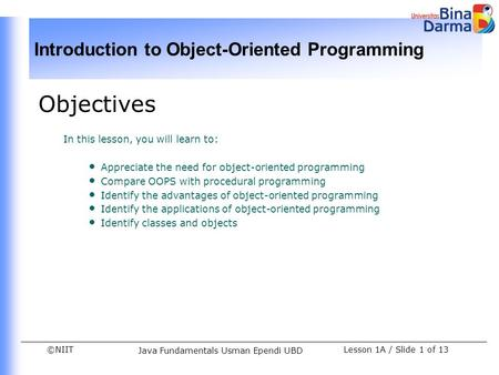 ©NIIT Introduction to Object-Oriented Programming Lesson 1A / Slide 1 of 13 Java Fundamentals Usman Ependi UBD Objectives In this lesson, you will learn.