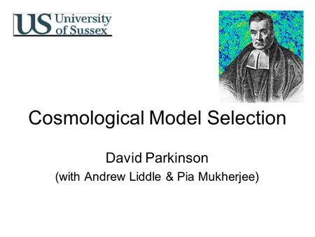 Cosmological Model Selection David Parkinson (with Andrew Liddle & Pia Mukherjee)