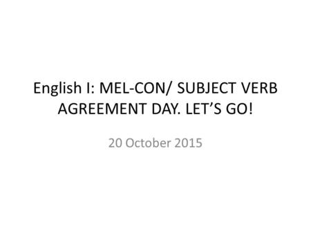 English I: MEL-CON/ SUBJECT VERB AGREEMENT DAY. LET'S GO! 20 October 2015.