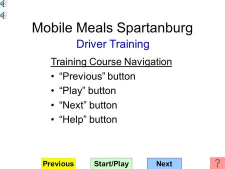 "Mobile Meals Spartanburg Driver Training Training Course Navigation ""Previous"" button ""Play"" button ""Next"" button ""Help"" button Start/PlayNextPrevious."