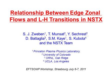 Relationship Between Edge Zonal Flows and L-H Transitions in NSTX S. J. Zweben 1, T. Munsat 2, Y. Sechrest 2, D. Battaglia 3, S.M. Kaye 1, S. Kubota 4.