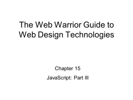 Chapter 15 JavaScript: Part III The Web Warrior Guide to Web Design Technologies.