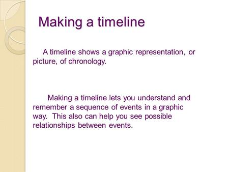 Making a timeline A timeline shows a graphic representation, or picture, of chronology. Making a timeline lets you understand and remember a sequence of.