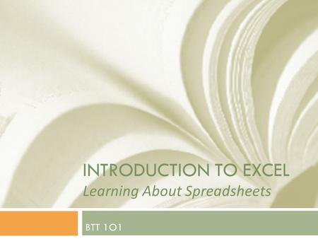 INTRODUCTION TO EXCEL Learning About Spreadsheets BTT 1O1.