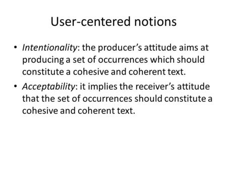 User-centered notions Intentionality: the producer's attitude aims at producing a set of occurrences which should constitute a cohesive and coherent text.