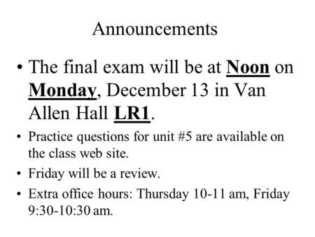 Announcements The final exam will be at Noon on Monday, December 13 in Van Allen Hall LR1. Practice questions for unit #5 are available on the class web.