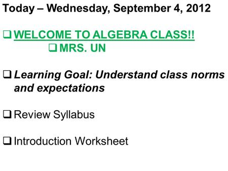 Today – Wednesday, September 4, 2012  WELCOME TO ALGEBRA CLASS!!  MRS. UN  Learning Goal: Understand class norms and expectations  Review Syllabus.