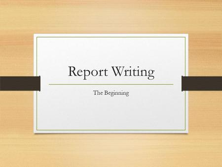 Report Writing The Beginning. All reports need to be clear, concise and well structured  planning & preparation Step One: Understanding the report 