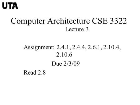 Computer Architecture CSE 3322 Lecture 3 Assignment: 2.4.1, 2.4.4, 2.6.1, 2.10.4, 2.10.6 Due 2/3/09 Read 2.8.