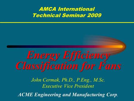 AMCA International Technical Seminar 2009 Energy Efficiency Classification for Fans John Cermak, Ph.D., P.Eng., M.Sc. Executive Vice President ACME Engineering.
