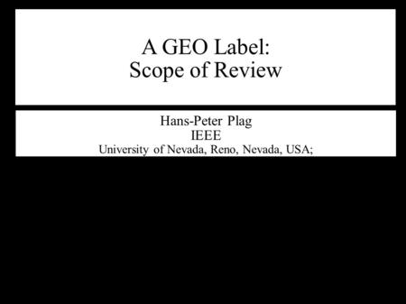 A GEO Label: Scope of Review Hans-Peter Plag IEEE University of Nevada, Reno, Nevada, USA;