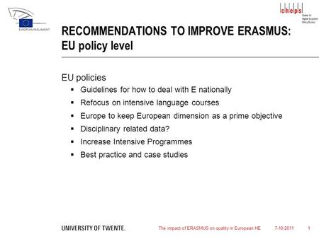 7-10-2011The impact of ERASMUS on quality in European HE 1 RECOMMENDATIONS TO IMPROVE ERASMUS: EU policy level EU policies  Guidelines for how to deal.