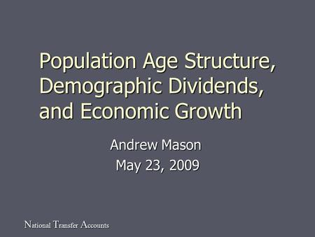 N ational T ransfer A ccounts Population Age Structure, Demographic Dividends, and Economic Growth Andrew Mason May 23, 2009.