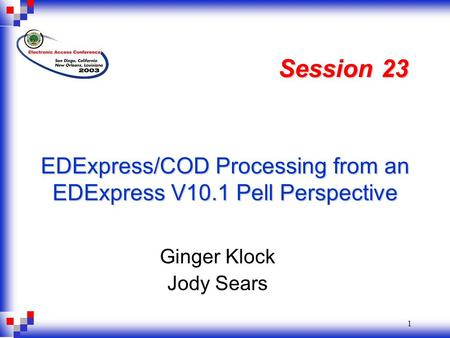 1 EDExpress/COD Processing from an EDExpress V10.1 Pell Perspective Ginger Klock Jody Sears Session 23.