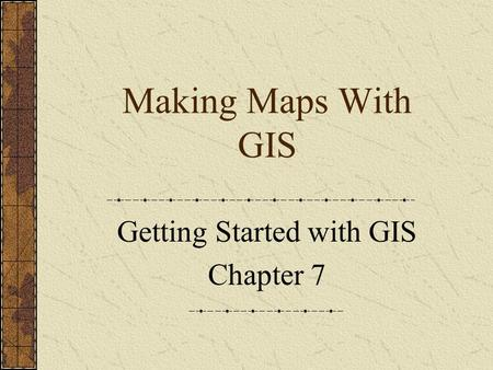 Making Maps With GIS Getting Started with GIS Chapter 7.