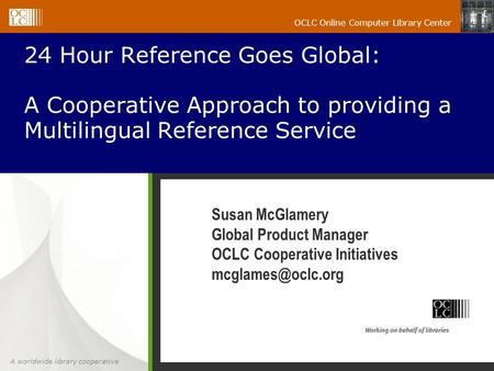 A worldwide library cooperative OCLC Online Computer Library Center 24 Hour Reference Goes Global: A Cooperative Approach to providing a Multilingual Reference.
