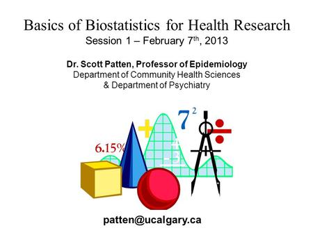 Basics of Biostatistics for Health Research Session 1 – February 7 th, 2013 Dr. Scott Patten, Professor of Epidemiology Department of Community Health.