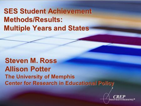 CREP Center for Research in Educational Policy SES Student Achievement Methods/Results: Multiple Years and States Steven M. Ross Allison Potter The University.