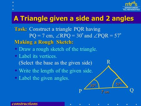 constructions Construct a triangle PQR having PQ = 7 cm,  RPQ = 30 º and  PQR = 57 ºTask:  Draw a rough sketch of the triangle. Making a Rough Sketch: