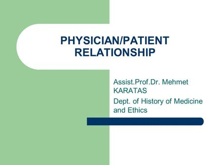PHYSICIAN/PATIENT RELATIONSHIP Assist.Prof.Dr. Mehmet KARATAS Dept. of History of Medicine and Ethics.