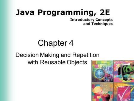 Java Programming, 2E Introductory Concepts and Techniques Chapter 4 Decision Making and Repetition with Reusable Objects.