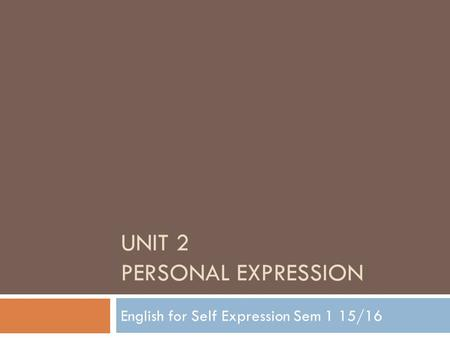 UNIT 2 PERSONAL EXPRESSION English for Self Expression Sem 1 15/16.