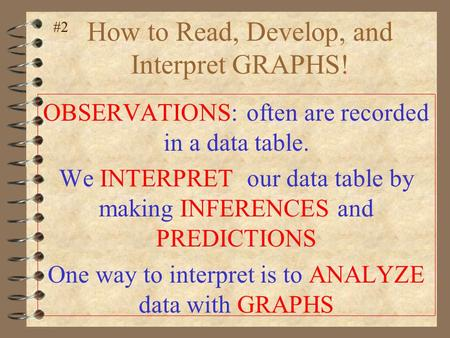 How to Read, Develop, and Interpret GRAPHS! OBSERVATIONS: often are recorded in a data table. We INTERPRET our data table by making INFERENCES and PREDICTIONS.