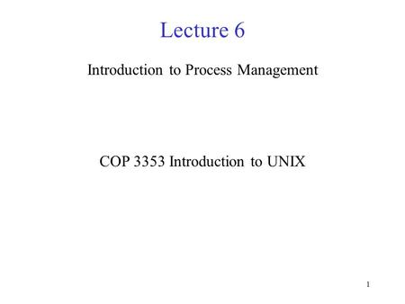 1 Lecture 6 Introduction to Process Management COP 3353 Introduction to UNIX.