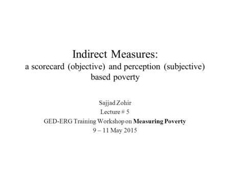 Indirect Measures: a scorecard (objective) and perception (subjective) based poverty Sajjad Zohir Lecture # 5 GED-ERG Training Workshop on Measuring Poverty.