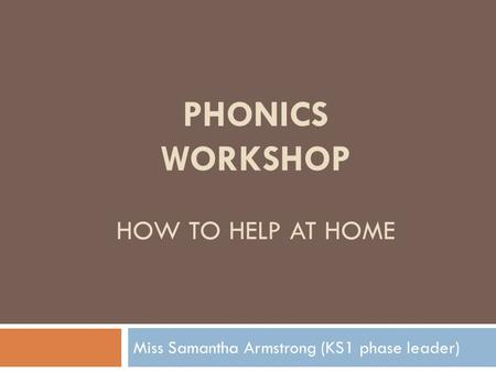 PHONICS WORKSHOP HOW TO HELP AT HOME Miss Samantha Armstrong (KS1 phase leader)