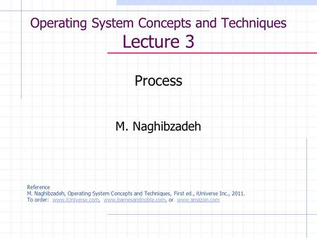 Operating System Concepts and Techniques Lecture 3 Process M. Naghibzadeh Reference M. Naghibzadeh, Operating System Concepts and Techniques, First ed.,
