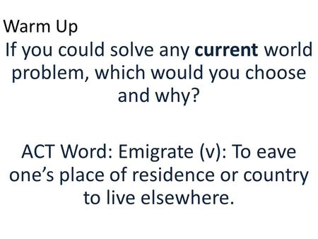 Warm Up If you could solve any current world problem, which would you choose and why? ACT Word: Emigrate (v): To eave one's place of residence or country.