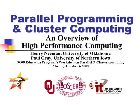 Parallel Programming & Cluster Computing An Overview of High Performance Computing Henry Neeman, University of Oklahoma Paul Gray, University of Northern.