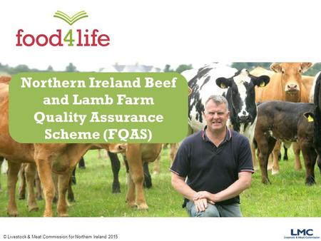 © Livestock & Meat Commission for Northern Ireland 2015 Northern Ireland Beef and Lamb Farm Quality Assurance Scheme (FQAS)