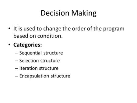 Decision Making It is used to change the order of the program based on condition. Categories: – Sequential structure – Selection structure – Iteration.