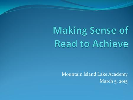 Mountain Island Lake Academy March 5, 2015. What is Read to Achieve? The Read to Achieve program is a part of the Excellent Public Schools Act which became.