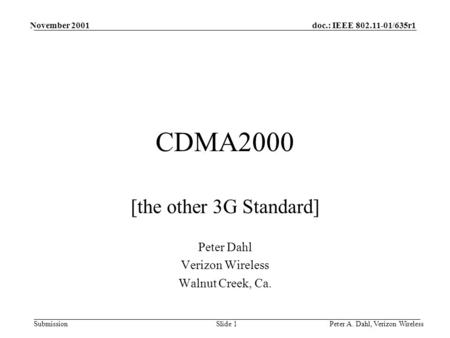 Doc.: IEEE 802.11-01/635r1 Submission November 2001 Peter A. Dahl, Verizon WirelessSlide 1 CDMA2000 [the other 3G Standard] Peter Dahl Verizon Wireless.