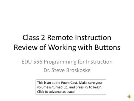 Class 2 Remote Instruction Review of Working with Buttons EDU 556 Programming for Instruction Dr. Steve Broskoske This is an audio PowerCast. Make sure.