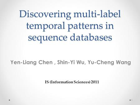 Discovering multi-label temporal patterns in sequence databases Yen-Liang Chen, Shin-Yi Wu, Yu-Cheng Wang IS (Information Sciences) 2011 1.