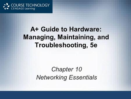 A+ Guide to Hardware: Managing, Maintaining, and Troubleshooting, 5e Chapter 10 Networking Essentials.