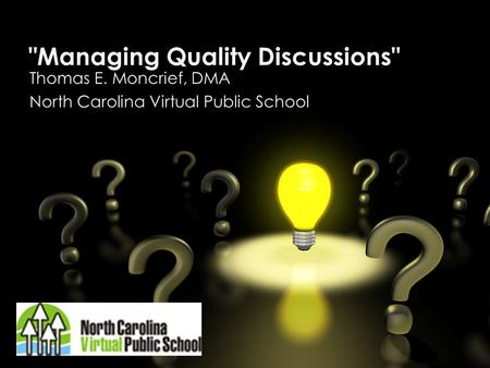 Managing Quality Discussions Thomas E. Moncrief, DMA North Carolina Virtual Public School.